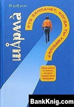 Книга Кто заплачет, когда ты умрешь? Уроки жизни от монаха, который продал свой «Феррари»