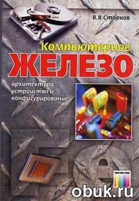 Книга Компьютерное железо: архитектура, устройство и конфигурирование
