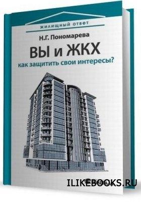 Книга Пономарева Н.Г. - Вы и ЖКХ. Как защитить свои интересы?