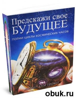 Книга Предскажи своё будущее. Пойми циклы космических часов