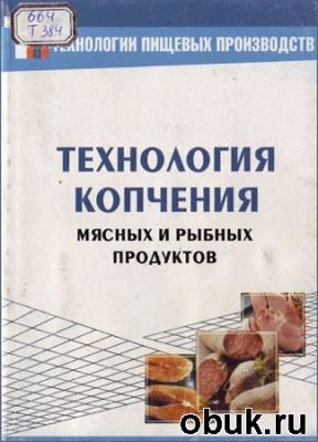 Г.И. Касьянов и др.. Технология копчения мясных и рыбных продуктов