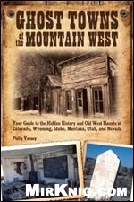 Книга Ghost Towns of the Mountain West: Your Guide to the Hidden History and Old West Haunts of Colorado, Wyoming, Idaho, Montana, Utah, and Nevada