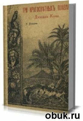 Книга Три кругосветныхъ плаванiя Джемса Кука