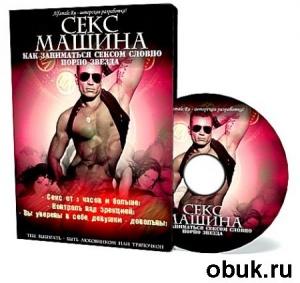 Книга Секс машина или как заниматься сексом словно порно звезда (2010)