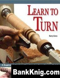 Книга Learn to Turn: A Beginner's Guide to Woodturning from Start to Finish by Barry Gross pdf 11,12Мб
