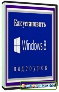 Книга Как установить Windows 8.