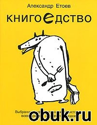 Книга Александр Етоев. Книгоедство. Выбранные места из книжной истории всех времен, планет и народов