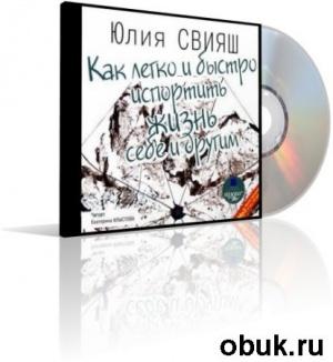 Аудиокнига Юлия Свияш - Как легко и быстро испортить жизнь себе и другим (аудиокнига)
