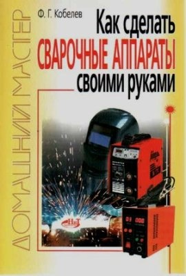Книга Как сделать сварочные аппараты своими руками