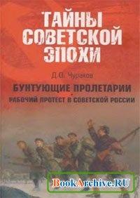Бунтующие пролетарии: Рабочий протест в Советской России (1917-1930-е гг.).