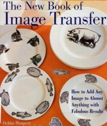 Книга The New Book of Image Transfer: How to Add Any Image to Almost Anything with Fabulous Results