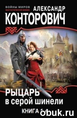 Книга Конторович  Александр - Рыцарь в серой шинели. Книга 1-4