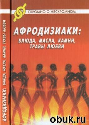 Книга Афродизиаки: блюда, масла, камни, травы любви