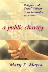 Книга A Public Charity: Religion and Social Welfare in Indianapolis, 1929-2002 (Polis Center Series on Religion and Urban Culture)