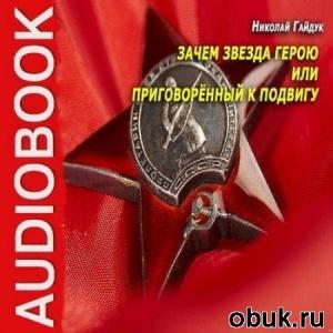 Книга Николай Гайдук - Зачем Звезда Герою или Приговорённый К Подвигу (Аудиокнига)