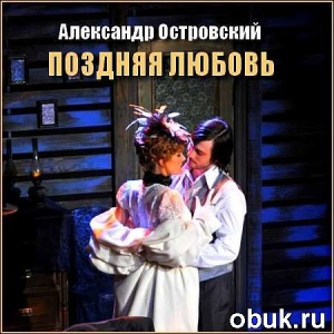 Аудиокнига Александр Островский - Поздняя любовь (Аудиоспектакль)