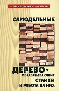 Книга Самодельные деревообрабатывающие станки и работа на них.