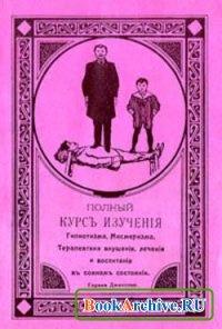 Книга Полный курс изучения гипнотизма, месмеризма, терапевтики внушения, лечения и воспитания в сонном состоянии.