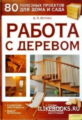Книга Кеттлес А.П. - Работа с деревом. 80 полезных проектов для дома и сада