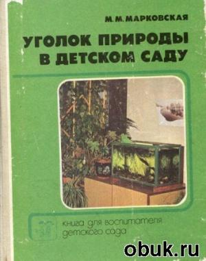 Журнал Марковская М.М. - Уголок природы в детском саду. Книга для воспитателя детского сада