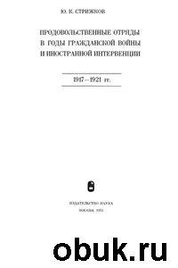 Книга Ю.К. Стрижков - Продовольственные отряды в годы гражданской войны и иностранной интервенции: 1917 - 1921 гг.