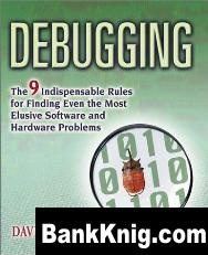 Книга Debugging - The 9 Indispensable Rules for Finding Even the Most Elusive Hardware and Software Problem pdf 2,48Мб