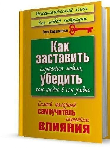 Книга Олег Серапионов - Как заставить слушаться любого, убедить кого угодно в чём угодно. Самый полезный самоучитель скрытого влияния
