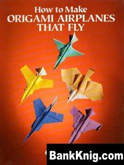 Книга How to make origami airplanes that fly jpg 4Мб