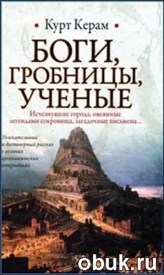 Книга Курт Керам. Боги, гробницы, ученые