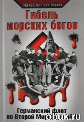 Книга Эдвард фон дер Портен. Гибель морских богов. Германский флот во Второй Мировой войне