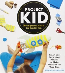Книга Project Kid: 100 Ingenious Crafts for Family Fun