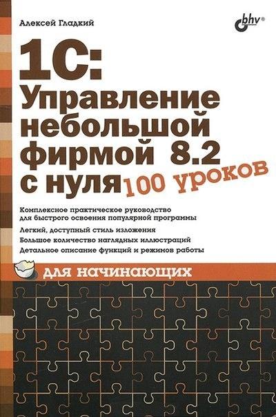 Гладкий Алексей - 1С: Управление небольшой фирмой 8.2 с нуля. 100 уроков