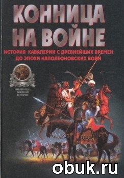 Книга Конница на войне: История кавалерии с древнейших времен до эпохи Наполеоновских войн