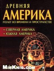 Книга Древняя Америка: полет во времени и пространстве. Северная Америка. Южная Америка