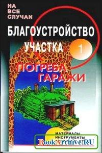 Книга Благоустройство участка. Часть 1. Погреба. Домашняя кладовая в погребе. Гараж.