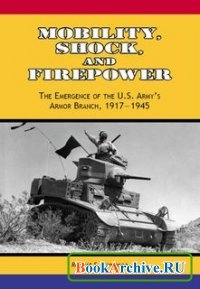 Книга Mobility, Shock, and Firepower: The Emergence of the U.S. Armys Armor Branch, 1917-1945.