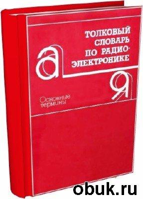 Книга П.К. Горохов - Толковый словарь по радиоэлектронике. Основные термины