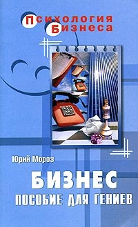 Книга ЮРИЙ МОРОЗ. БИЗНЕС. ПОСОБИЕ ДЛЯ ГЕНИЕВ.