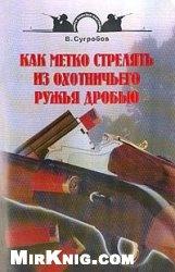 Книга Как метко стрелять из охотничьего ружья дробью
