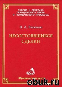 Книга Несостоявшиеся сделки. Очерк законодательства, теории и правоприменительной практики