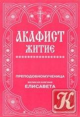 Книга Преподобномученица великая княгиня Елизавета. Акафист. Житие