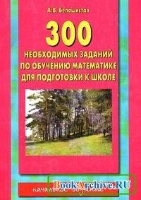 300 необходимых заданий по обучению математике для подготовки к школе.