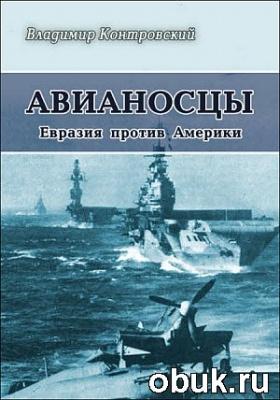 Книга Владимир Контровский - Авианосцы. Евразия против Америки