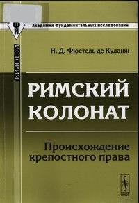 Книга Фюстель де Куланж Н.Д. Римский колонат. Происхождение крепостного права. М., 2011.