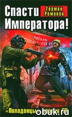Книга Герман Романов. Спасти Императора! «Попаданцы» против ЧК