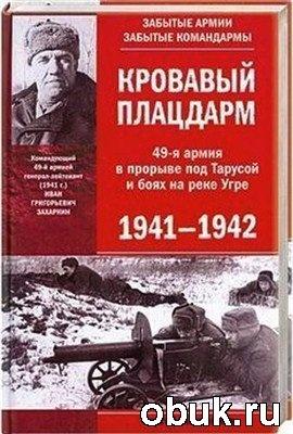 Книга Кровавый плацдарм. 49-я армия в прорыве под Тарусой и боях на реке Угре. 1941-1942
