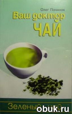 Почиков О.П. - Ваш доктор чай. Зеленый чай