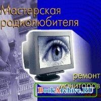 Книга Мастерская радиолюбителя - Ремонт мониторов.