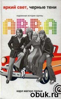 Книга Карл Магнус Пальм. Яркий свет, черные тени. Подлинная история группы ABBA
