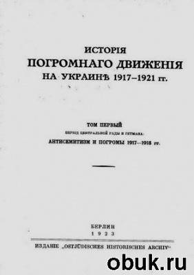 Книга История погромного движения на Украине 1917-1921 гг. Том 1. Антисемитизм и погромы на Украине 1917-1918 гг.